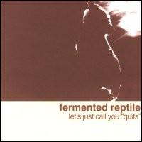 "FERMENTED REPTILE - Let's Just Call you ""Quits"""
